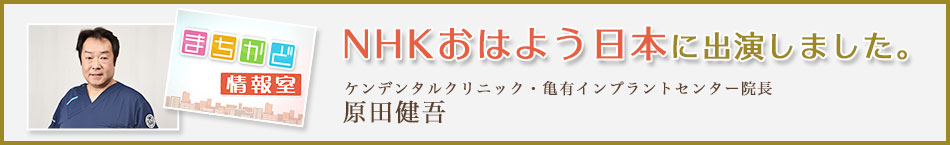 NHKおはよう日本に出演しました。ケンデンタルクリニック・亀有インプラントセンター院長 原田健吾